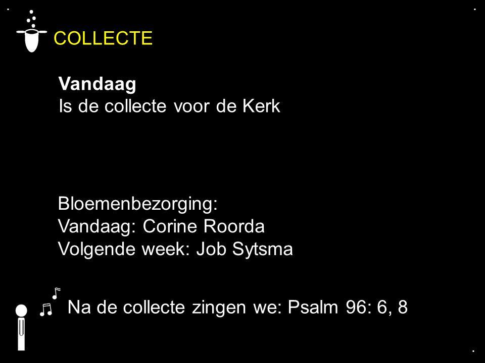 .... COLLECTE Vandaag Is de collecte voor de Kerk Bloemenbezorging: Vandaag: Corine Roorda Volgende week: Job Sytsma Na de collecte zingen we: Psalm 9