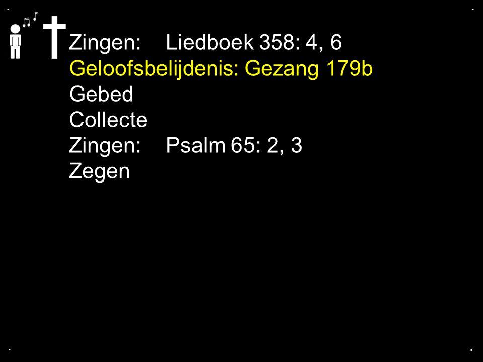 .... Zingen:Liedboek 358: 4, 6 Geloofsbelijdenis: Gezang 179b Gebed Collecte Zingen:Psalm 65: 2, 3 Zegen