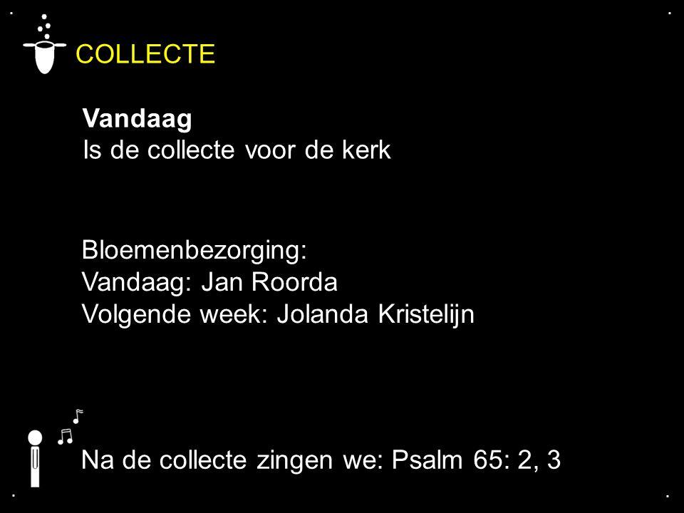 .... COLLECTE Vandaag Is de collecte voor de kerk Na de collecte zingen we: Psalm 65: 2, 3 Bloemenbezorging: Vandaag: Jan Roorda Volgende week: Joland