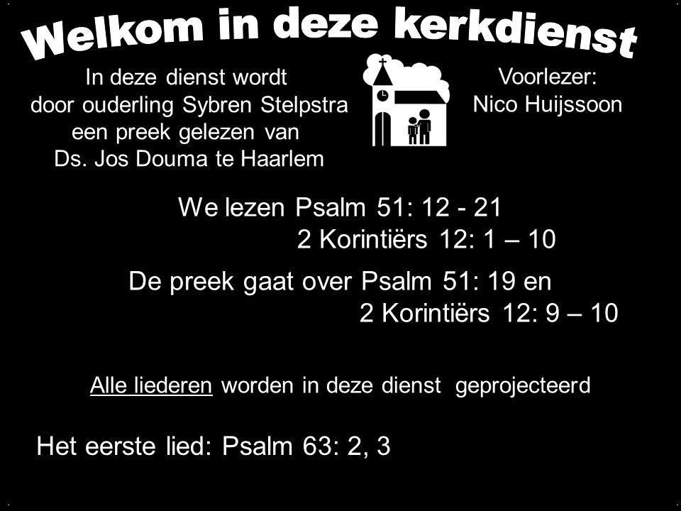 We lezen Psalm 51: 12 - 21 2 Korintiërs 12: 1 – 10 De preek gaat over Psalm 51: 19 en 2 Korintiërs 12: 9 – 10.... Alle liederen worden in deze dienst
