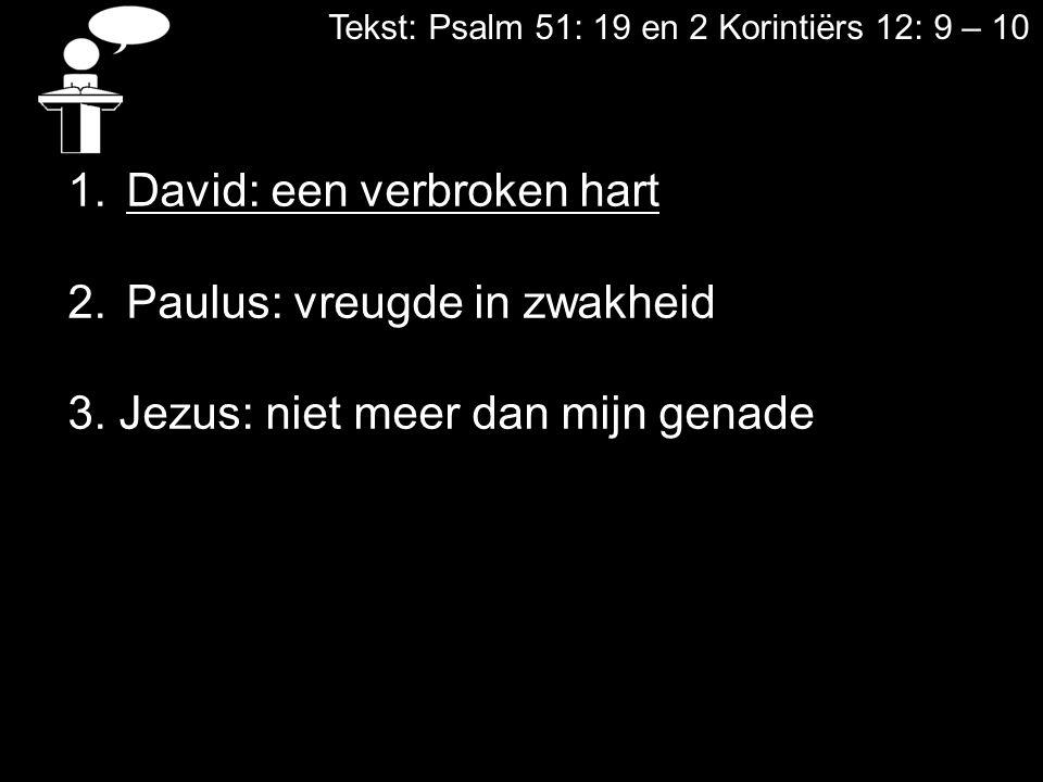 Tekst: Psalm 51: 19 en 2 Korintiërs 12: 9 – 10 1.David: een verbroken hart 2.Paulus: vreugde in zwakheid 3. Jezus: niet meer dan mijn genade