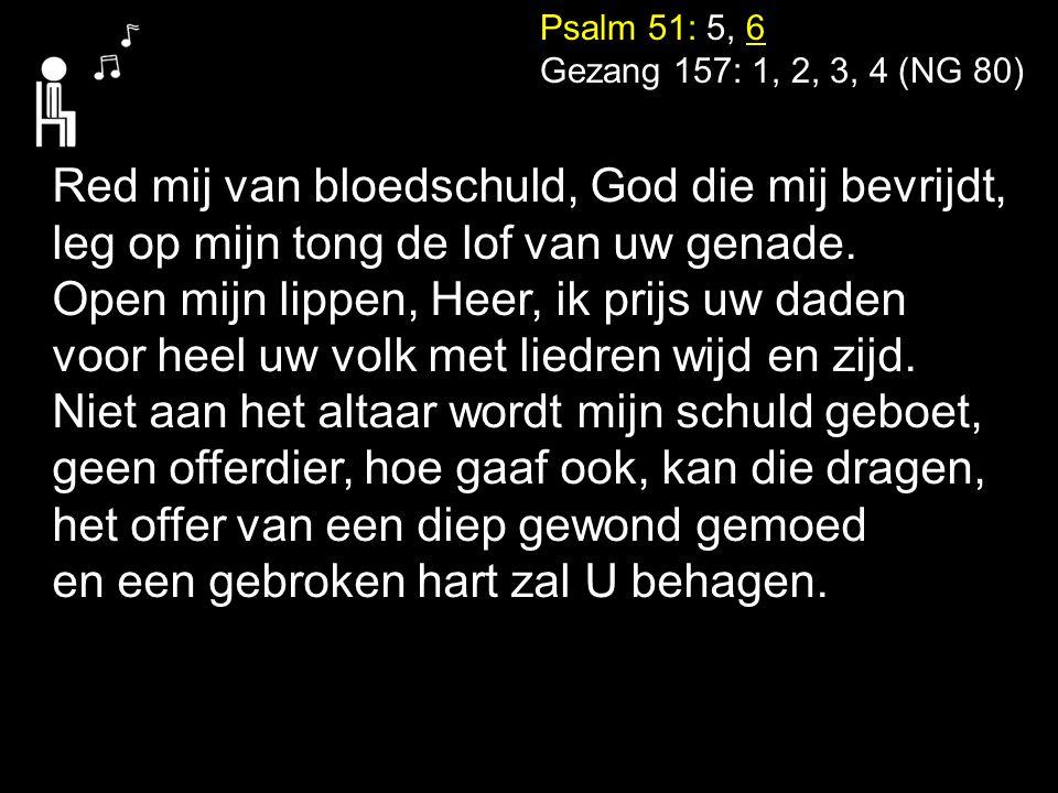 Psalm 51: 5, 6 Gezang 157: 1, 2, 3, 4 (NG 80) Red mij van bloedschuld, God die mij bevrijdt, leg op mijn tong de lof van uw genade. Open mijn lippen,