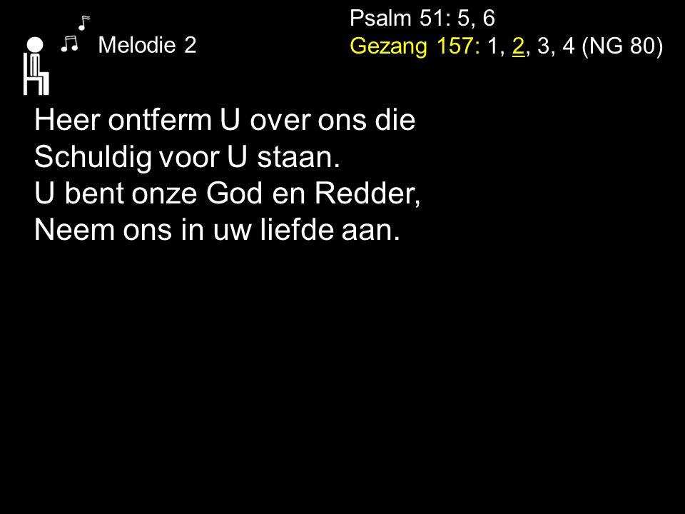 Psalm 51: 5, 6 Gezang 157: 1, 2, 3, 4 (NG 80) Melodie 2 Heer ontferm U over ons die Schuldig voor U staan. U bent onze God en Redder, Neem ons in uw l