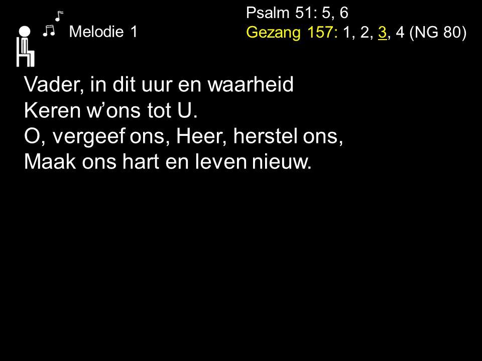 Psalm 51: 5, 6 Gezang 157: 1, 2, 3, 4 (NG 80) Melodie 1 Vader, in dit uur en waarheid Keren w'ons tot U. O, vergeef ons, Heer, herstel ons, Maak ons h