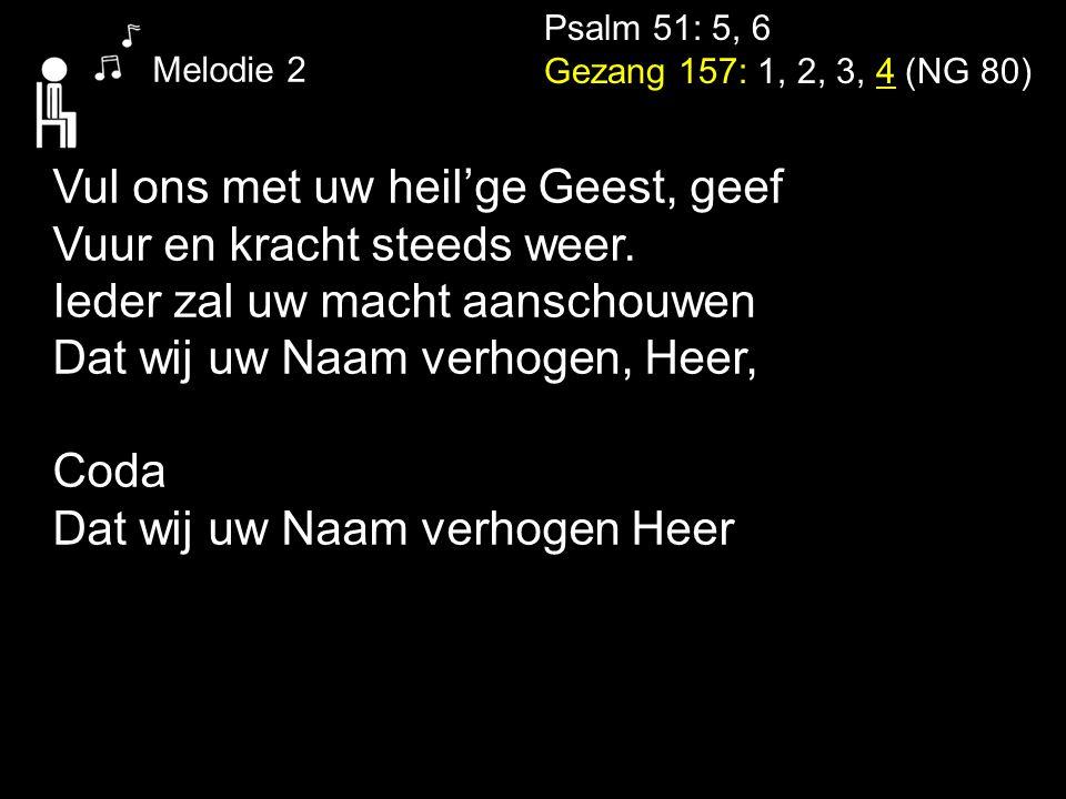 Psalm 51: 5, 6 Gezang 157: 1, 2, 3, 4 (NG 80) Melodie 2 Vul ons met uw heil'ge Geest, geef Vuur en kracht steeds weer. Ieder zal uw macht aanschouwen
