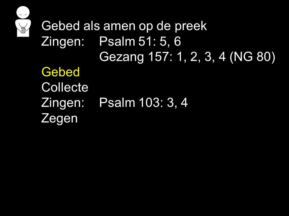 Gebed als amen op de preek Zingen:Psalm 51: 5, 6 Gezang 157: 1, 2, 3, 4 (NG 80) Gebed Collecte Zingen:Psalm 103: 3, 4 Zegen