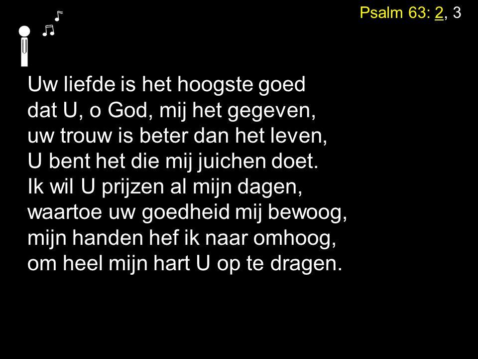 Psalm 63: 2, 3 Uw liefde is het hoogste goed dat U, o God, mij het gegeven, uw trouw is beter dan het leven, U bent het die mij juichen doet. Ik wil U