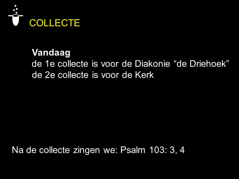 COLLECTE Vandaag de 1e collecte is voor de Diakonie de Driehoek de 2e collecte is voor de Kerk Na de collecte zingen we: Psalm 103: 3, 4