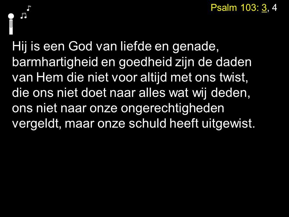 Psalm 103: 3, 4 Hij is een God van liefde en genade, barmhartigheid en goedheid zijn de daden van Hem die niet voor altijd met ons twist, die ons niet