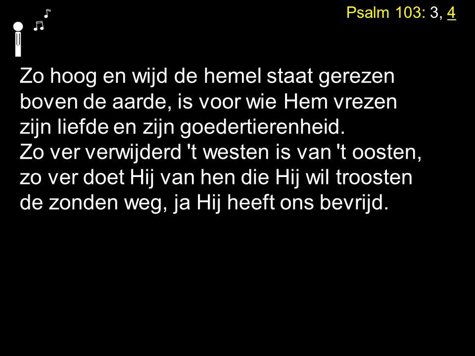 Psalm 103: 3, 4 Zo hoog en wijd de hemel staat gerezen boven de aarde, is voor wie Hem vrezen zijn liefde en zijn goedertierenheid. Zo ver verwijderd