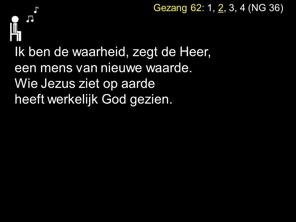 Gezang 62: 1, 2, 3, 4 (NG 36) Ik ben de waarheid, zegt de Heer, een mens van nieuwe waarde. Wie Jezus ziet op aarde heeft werkelijk God gezien.