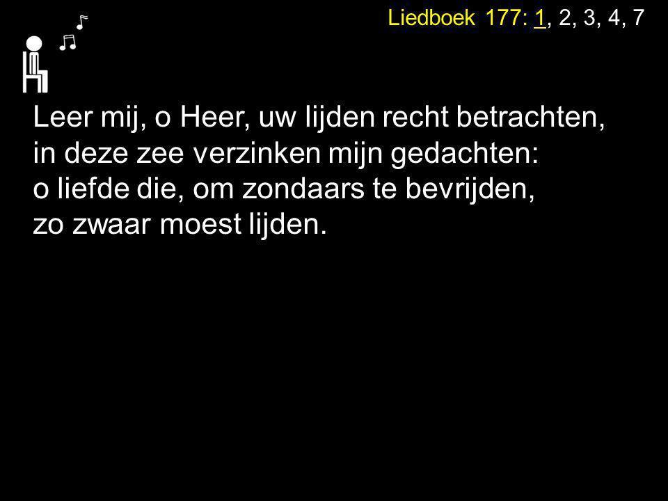 Liedboek 177: 1, 2, 3, 4, 7 Leer mij, o Heer, uw lijden recht betrachten, in deze zee verzinken mijn gedachten: o liefde die, om zondaars te bevrijden