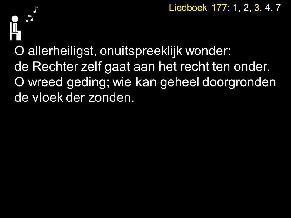 Liedboek 177: 1, 2, 3, 4, 7 O allerheiligst, onuitspreeklijk wonder: de Rechter zelf gaat aan het recht ten onder. O wreed geding; wie kan geheel door