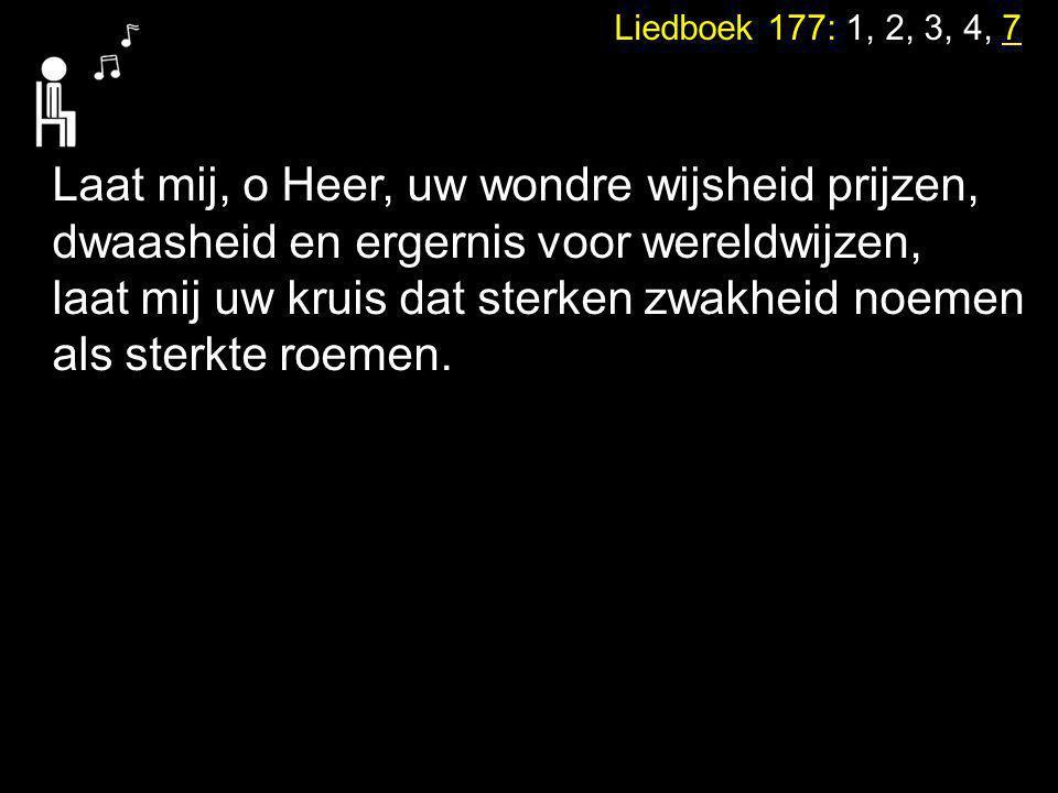 Liedboek 177: 1, 2, 3, 4, 7 Laat mij, o Heer, uw wondre wijsheid prijzen, dwaasheid en ergernis voor wereldwijzen, laat mij uw kruis dat sterken zwakh