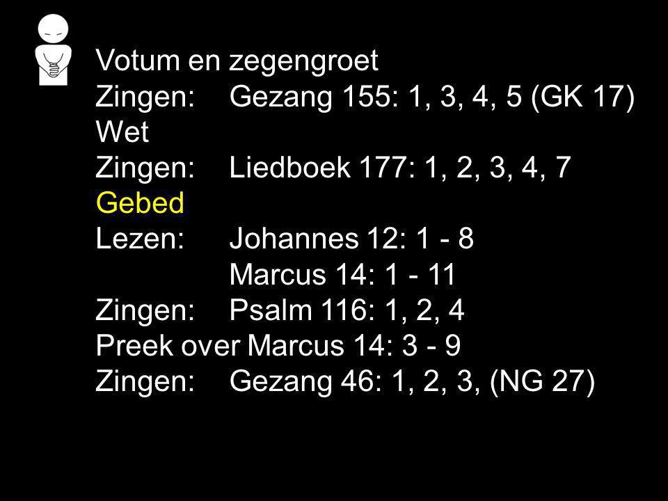 Votum en zegengroet Zingen: Gezang 155: 1, 3, 4, 5 (GK 17) Wet Zingen:Liedboek 177: 1, 2, 3, 4, 7 Gebed Lezen: Johannes 12: 1 - 8 Marcus 14: 1 - 11 Zi