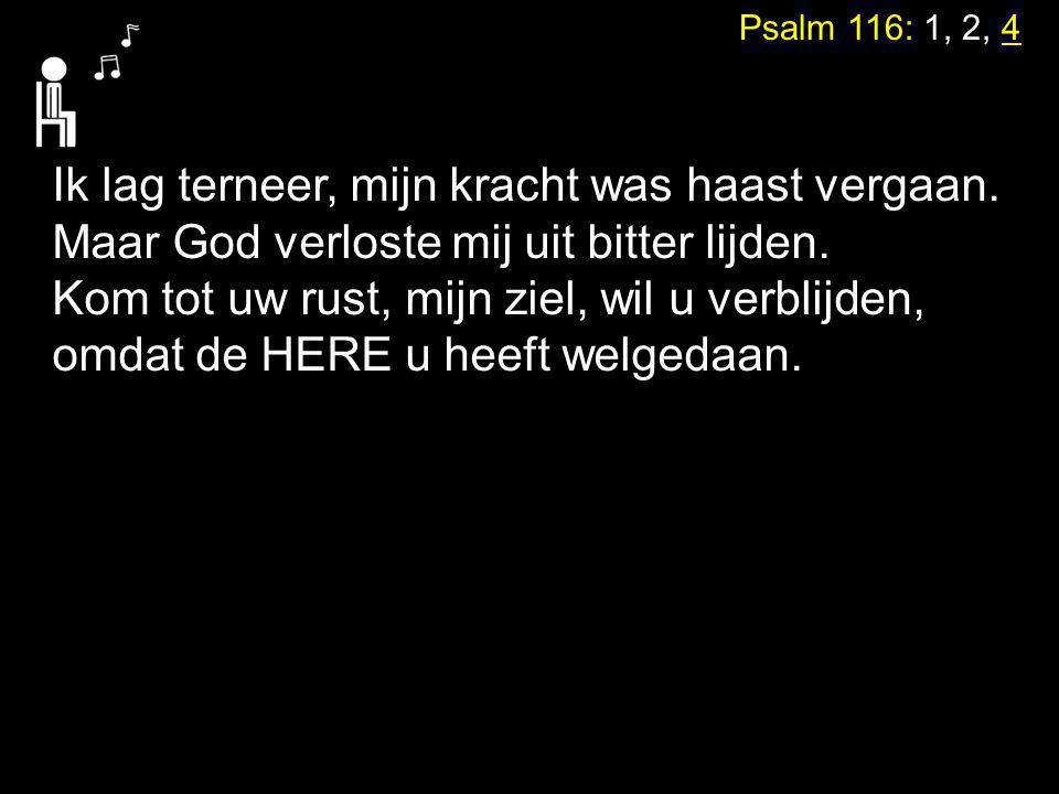 Psalm 116: 1, 2, 4 Ik lag terneer, mijn kracht was haast vergaan. Maar God verloste mij uit bitter lijden. Kom tot uw rust, mijn ziel, wil u verblijde