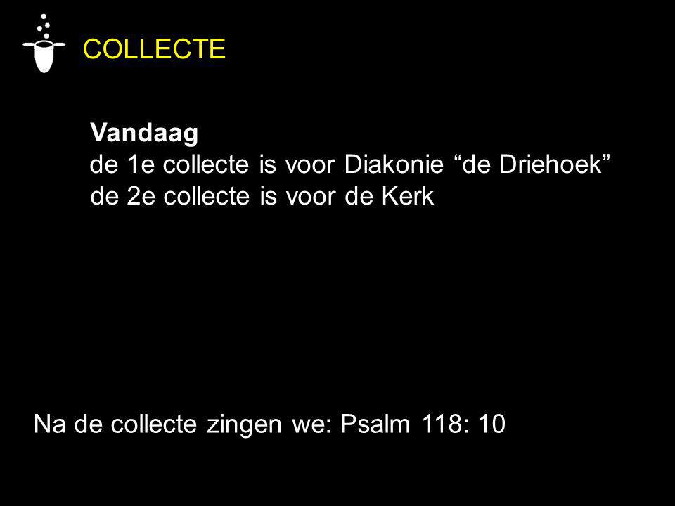COLLECTE Vandaag de 1e collecte is voor Diakonie de Driehoek de 2e collecte is voor de Kerk Na de collecte zingen we: Psalm 118: 10