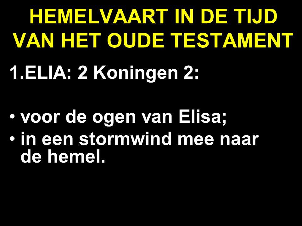 HEMELVAART IN DE TIJD VAN HET OUDE TESTAMENT 1.ELIA: 2 Koningen 2: voor de ogen van Elisa; in een stormwind mee naar de hemel.
