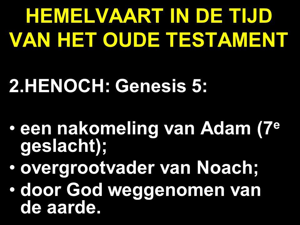HEMELVAART IN DE TIJD VAN HET OUDE TESTAMENT 2.HENOCH: Genesis 5: een nakomeling van Adam (7 e geslacht); overgrootvader van Noach; door God weggenome