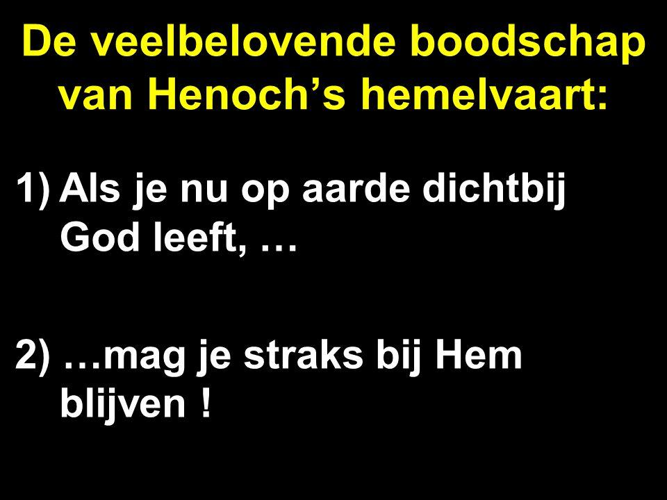 De veelbelovende boodschap van Henoch's hemelvaart: 1)Als je nu op aarde dichtbij God leeft, … 2) …mag je straks bij Hem blijven !