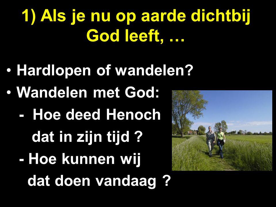 1) Als je nu op aarde dichtbij God leeft, … Hardlopen of wandelen? Wandelen met God: - Hoe deed Henoch dat in zijn tijd ? - Hoe kunnen wij dat doen va