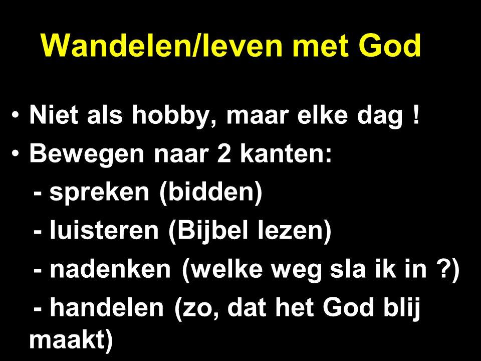 Wandelen/leven met God Niet als hobby, maar elke dag ! Bewegen naar 2 kanten: - spreken (bidden) - luisteren (Bijbel lezen) - nadenken (welke weg sla