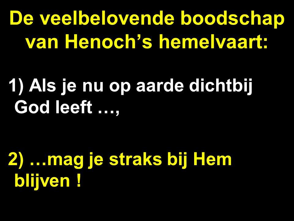 De veelbelovende boodschap van Henoch's hemelvaart: 1) Als je nu op aarde dichtbij God leeft …, 2) …mag je straks bij Hem blijven !