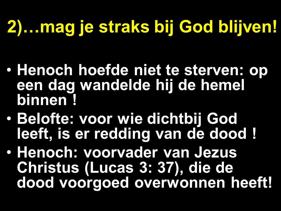 2)…mag je straks bij God blijven! Henoch hoefde niet te sterven: op een dag wandelde hij de hemel binnen ! Belofte: voor wie dichtbij God leeft, is er