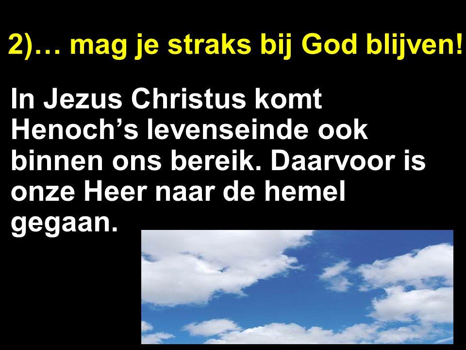 2)… mag je straks bij God blijven! In Jezus Christus komt Henoch's levenseinde ook binnen ons bereik. Daarvoor is onze Heer naar de hemel gegaan.