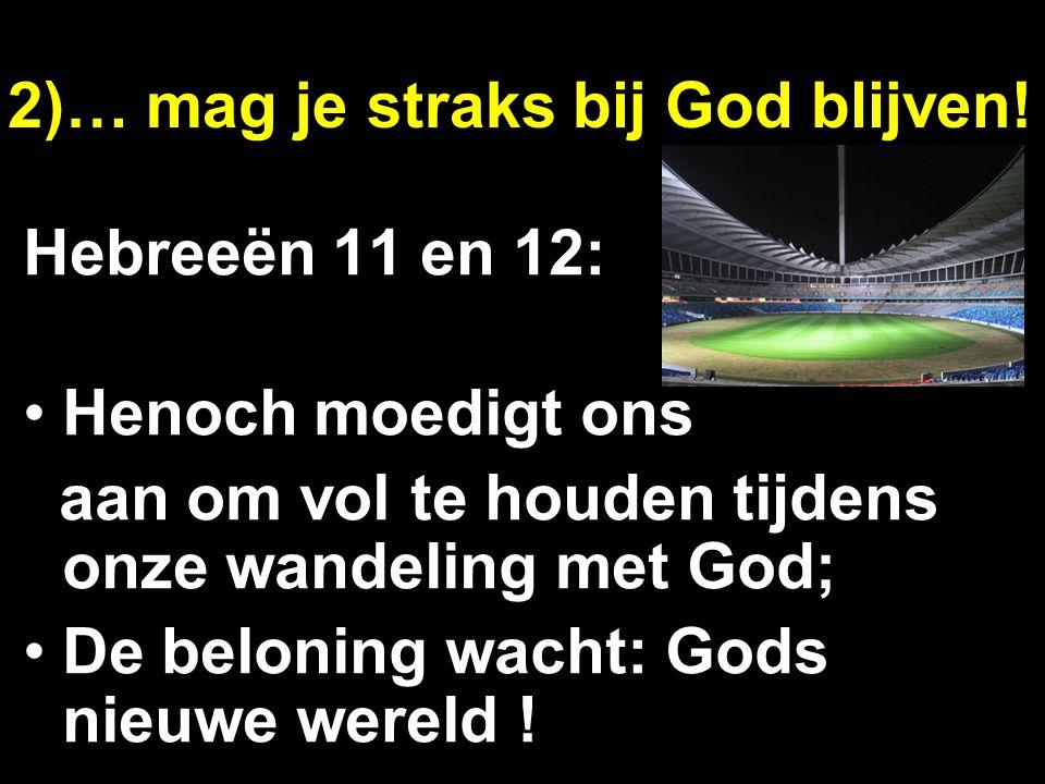 2)… mag je straks bij God blijven! Hebreeën 11 en 12: Henoch moedigt ons aan om vol te houden tijdens onze wandeling met God; De beloning wacht: Gods