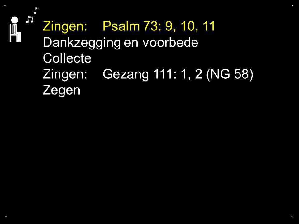 .... Zingen:Psalm 73: 9, 10, 11 Dankzegging en voorbede Collecte Zingen:Gezang 111: 1, 2 (NG 58) Zegen