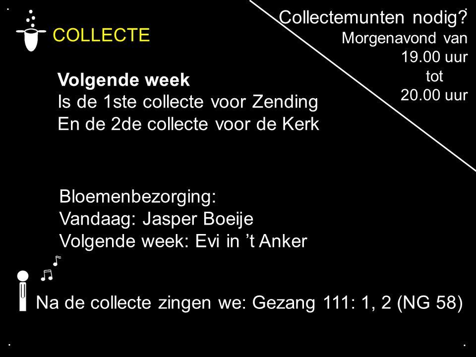 .... COLLECTE Volgende week Is de 1ste collecte voor Zending En de 2de collecte voor de Kerk Na de collecte zingen we: Gezang 111: 1, 2 (NG 58) Bloeme