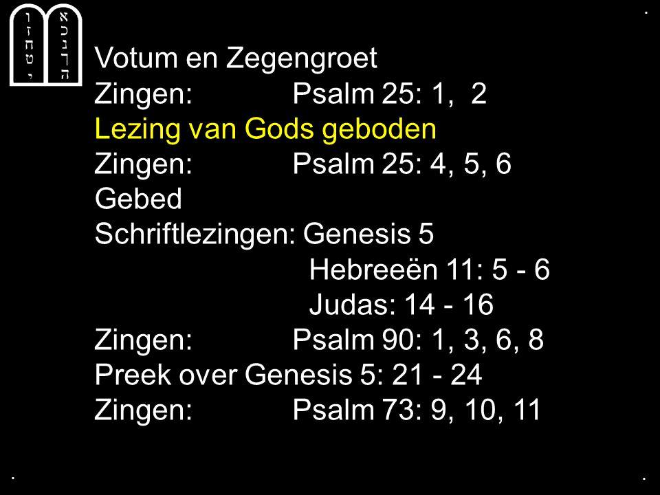 .... Votum en Zegengroet Zingen:Psalm 25: 1, 2 Lezing van Gods geboden Zingen:Psalm 25: 4, 5, 6 Gebed Schriftlezingen: Genesis 5 Hebreeën 11: 5 - 6 Ju