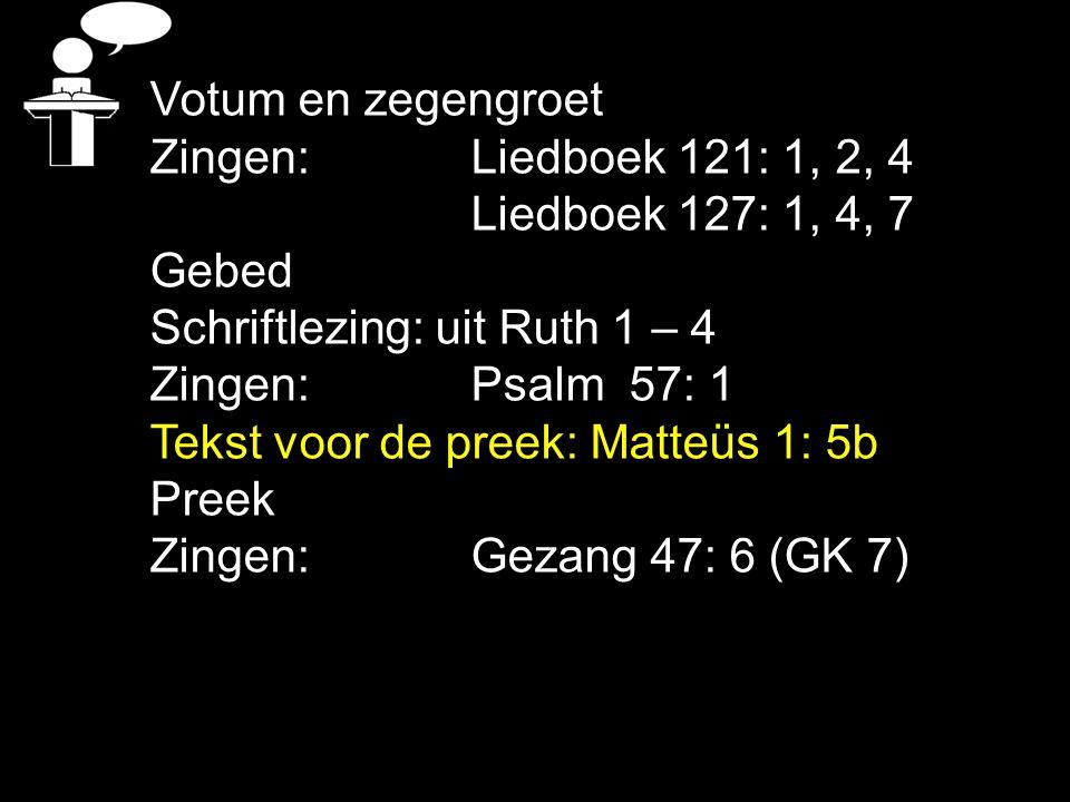 Votum en zegengroet Zingen: Liedboek 121: 1, 2, 4 Liedboek 127: 1, 4, 7 Gebed Schriftlezing: uit Ruth 1 – 4 Zingen: Psalm 57: 1 Tekst voor de preek: M