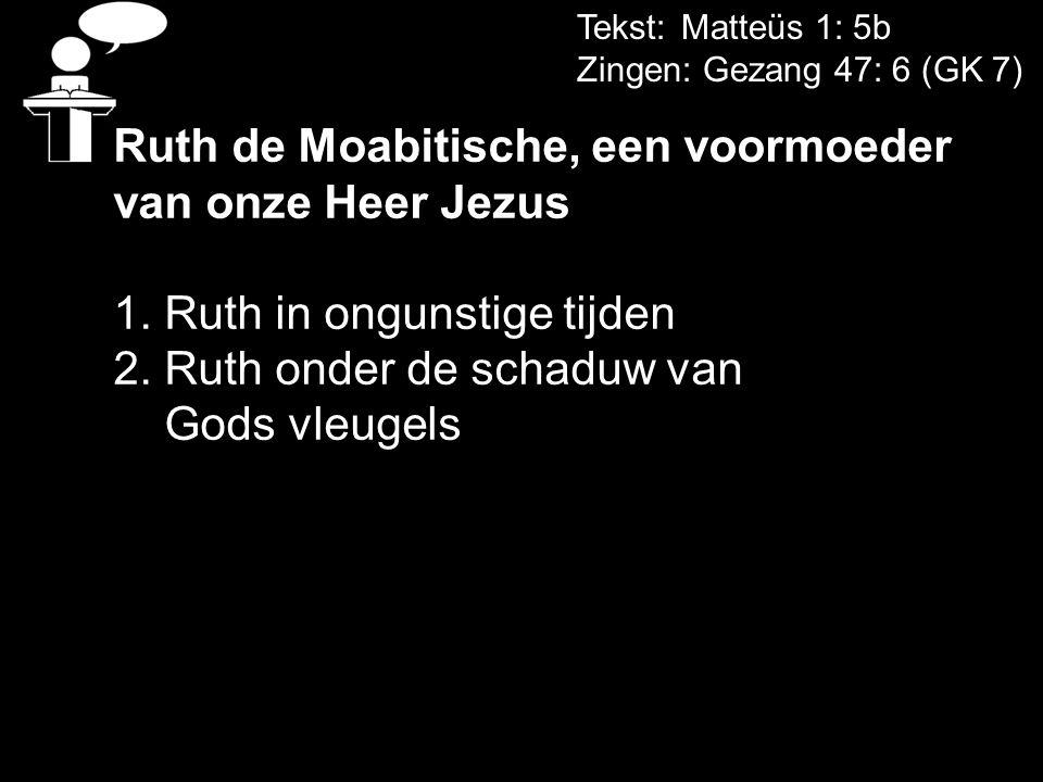 Tekst: Matteüs 1: 5b Zingen: Gezang 47: 6 (GK 7) Ruth de Moabitische, een voormoeder van onze Heer Jezus 1. Ruth in ongunstige tijden 2. Ruth onder de