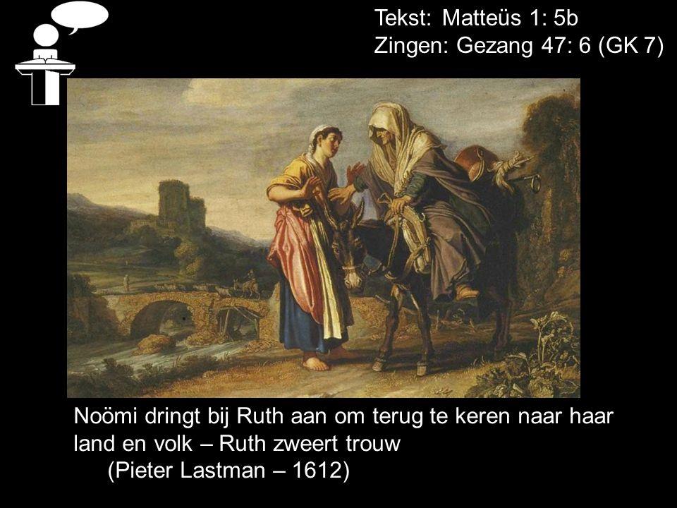Tekst: Matteüs 1: 5b Zingen: Gezang 47: 6 (GK 7) Noömi dringt bij Ruth aan om terug te keren naar haar land en volk – Ruth zweert trouw (Pieter Lastma