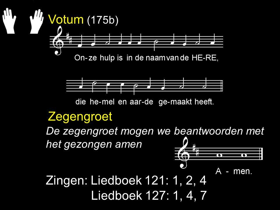 Votum (175b) Zegengroet Zingen: Liedboek 121: 1, 2, 4 Liedboek 127: 1, 4, 7 De zegengroet mogen we beantwoorden met het gezongen amen