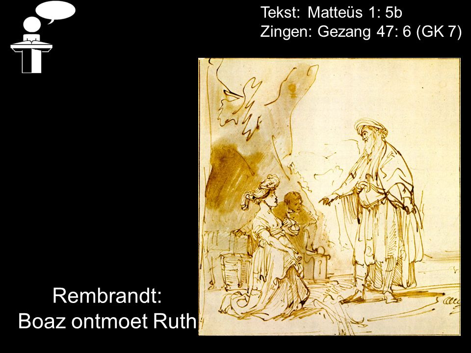Tekst: Matteüs 1: 5b Zingen: Gezang 47: 6 (GK 7) Rembrandt: Boaz ontmoet Ruth