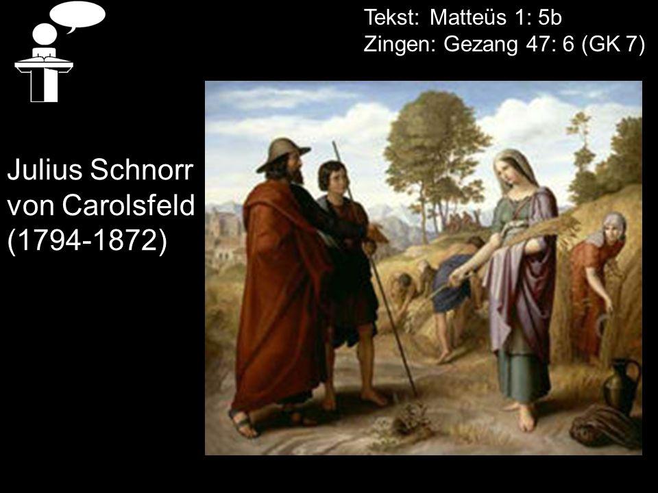 Tekst: Matteüs 1: 5b Zingen: Gezang 47: 6 (GK 7) Julius Schnorr von Carolsfeld (1794-1872)