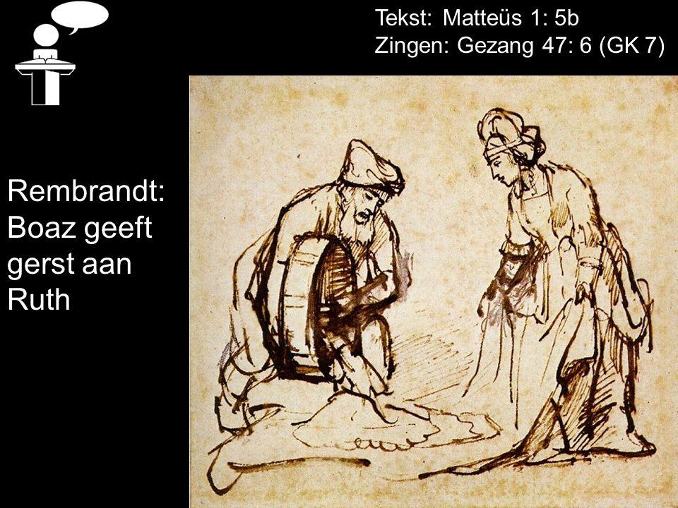 Tekst: Matteüs 1: 5b Zingen: Gezang 47: 6 (GK 7) Rembrandt: Boaz geeft gerst aan Ruth