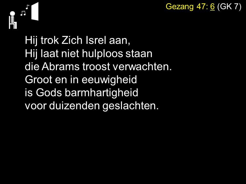 Gezang 47: 6 (GK 7) Hij trok Zich Isrel aan, Hij laat niet hulploos staan die Abrams troost verwachten. Groot en in eeuwigheid is Gods barmhartigheid