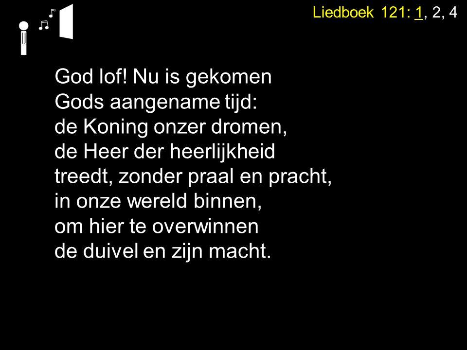 Liedboek 121: 1, 2, 4 God lof! Nu is gekomen Gods aangename tijd: de Koning onzer dromen, de Heer der heerlijkheid treedt, zonder praal en pracht, in