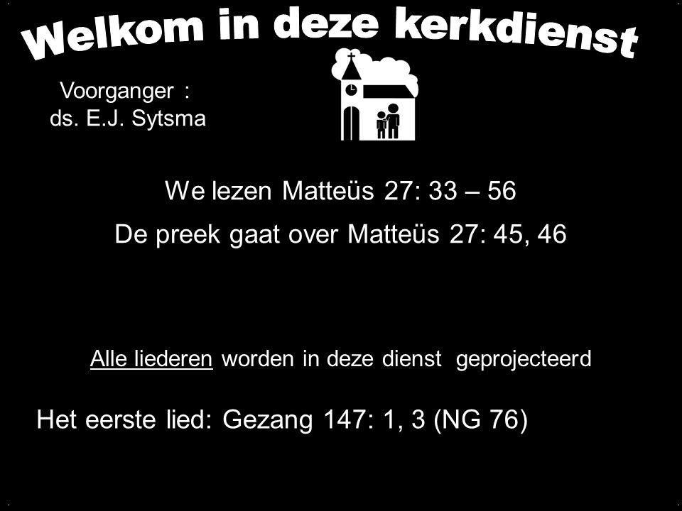 We lezen Matteüs 27: 33 – 56 De preek gaat over Matteüs 27: 45, 46.... Alle liederen worden in deze dienst geprojecteerd Het eerste lied: Gezang 147: