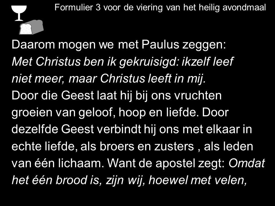 Formulier 3 voor de viering van het heilig avondmaal Daarom mogen we met Paulus zeggen: Met Christus ben ik gekruisigd: ikzelf leef niet meer, maar Ch