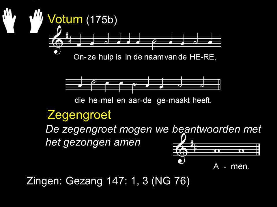 Votum (175b) Zegengroet Zingen: Gezang 147: 1, 3 (NG 76) De zegengroet mogen we beantwoorden met het gezongen amen