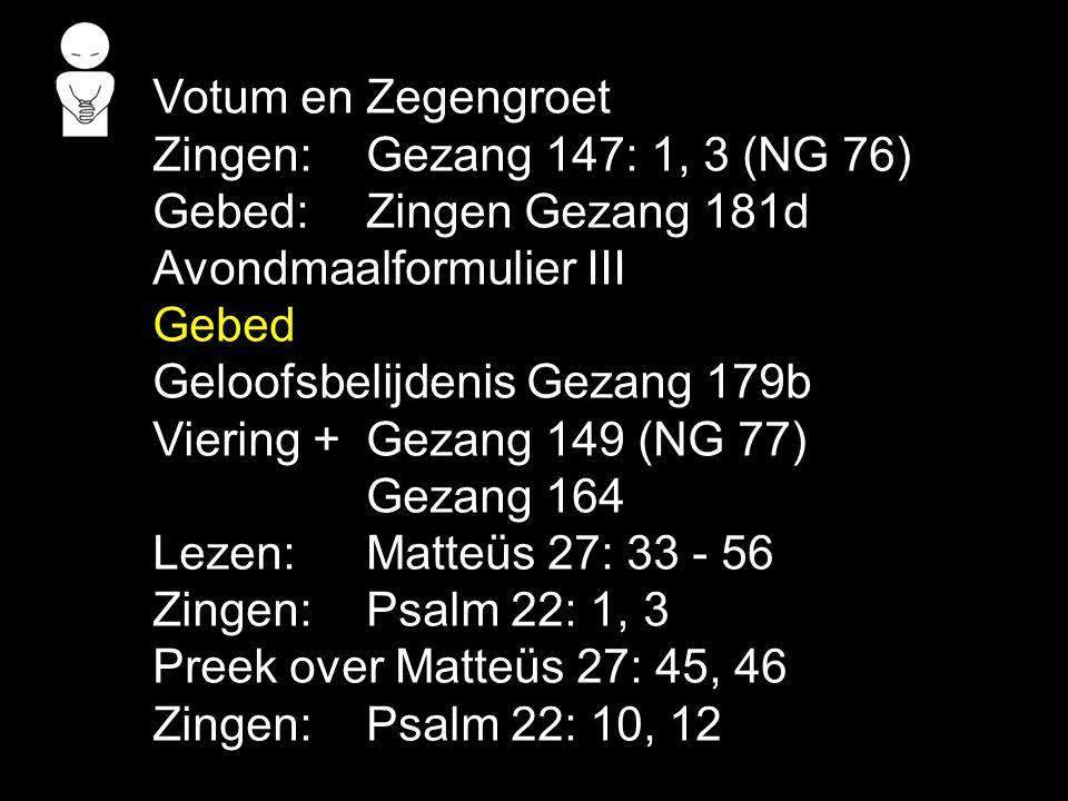 Votum en Zegengroet Zingen:Gezang 147: 1, 3 (NG 76) Gebed:Zingen Gezang 181d Avondmaalformulier III Gebed Geloofsbelijdenis Gezang 179b Viering + Geza