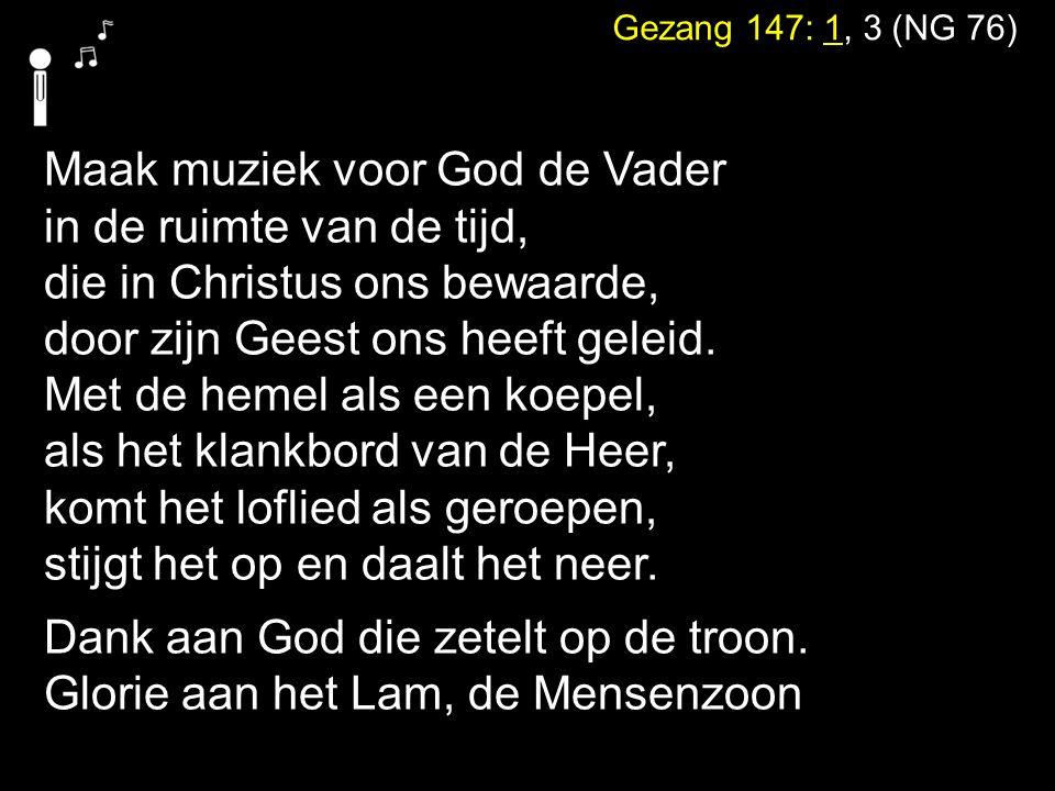 Gezang 147: 1, 3 (NG 76) Maak muziek voor God de Vader in de ruimte van de tijd, die in Christus ons bewaarde, door zijn Geest ons heeft geleid. Met d