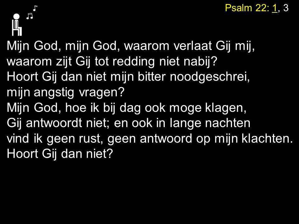 Psalm 22: 1, 3 Mijn God, mijn God, waarom verlaat Gij mij, waarom zijt Gij tot redding niet nabij? Hoort Gij dan niet mijn bitter noodgeschrei, mijn a