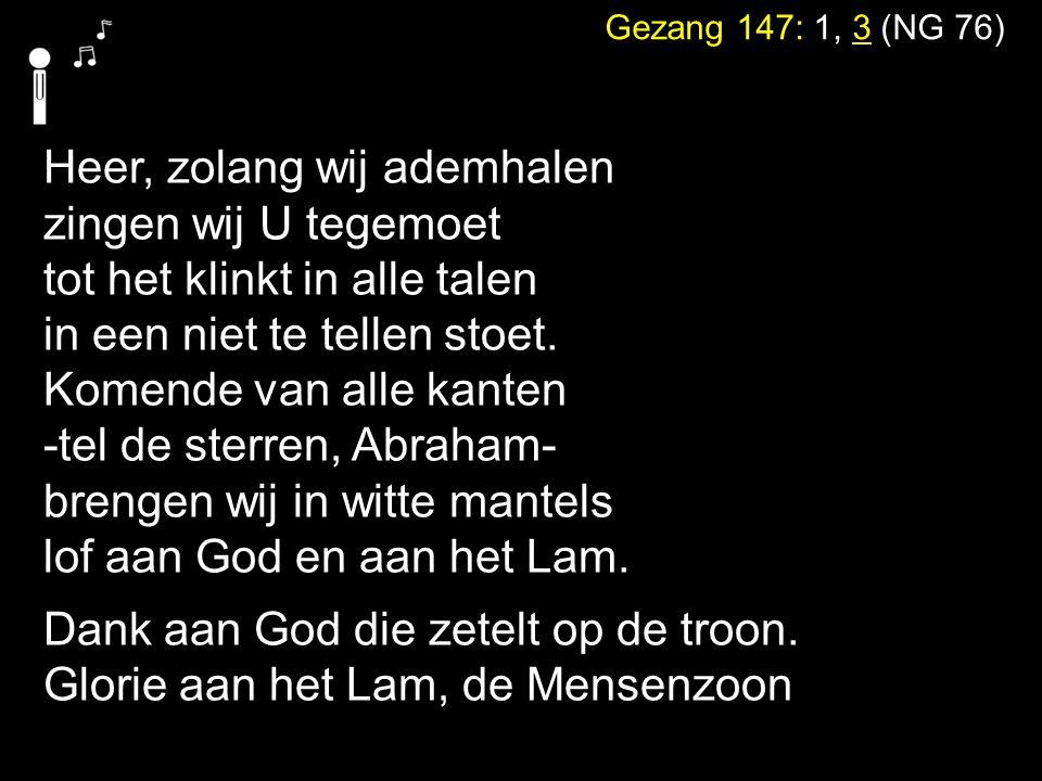 Gezang 147: 1, 3 (NG 76) Heer, zolang wij ademhalen zingen wij U tegemoet tot het klinkt in alle talen in een niet te tellen stoet. Komende van alle k