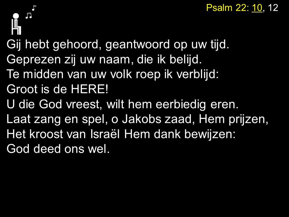 Psalm 22: 10, 12 Gij hebt gehoord, geantwoord op uw tijd. Geprezen zij uw naam, die ik belijd. Te midden van uw volk roep ik verblijd: Groot is de HER